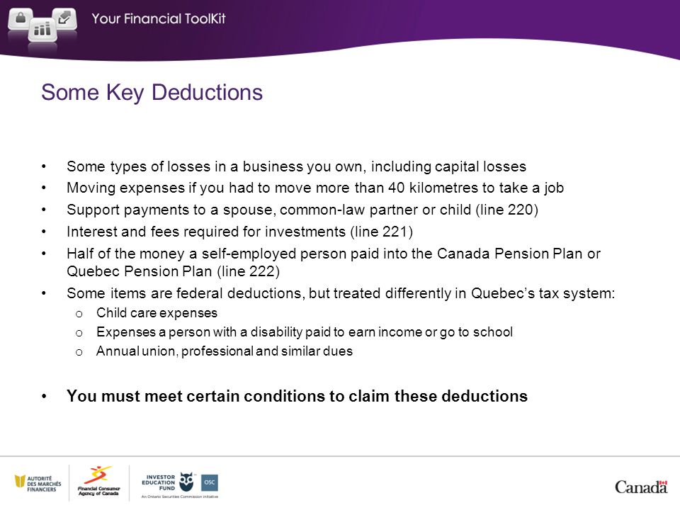 Some Key Deductions Some types of losses in a business you own, including capital losses Moving expenses if you had to move more than 40 kilometres to take a job Support payments to a spouse, common-law partner or child (line 220) Interest and fees required for investments (line 221) Half of the money a self-employed person paid into the Canada Pension Plan or Quebec Pension Plan (line 222) Some items are federal deductions, but treated differently in Quebec's tax system: o Child care expenses o Expenses a person with a disability paid to earn income or go to school o Annual union, professional and similar dues You must meet certain conditions to claim these deductions