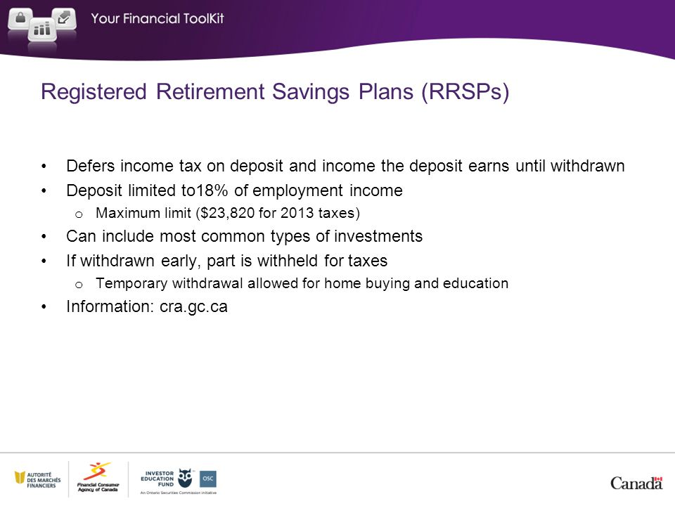 Registered Retirement Savings Plans (RRSPs) Defers income tax on deposit and income the deposit earns until withdrawn Deposit limited to18% of employment income o Maximum limit ($23,820 for 2013 taxes) Can include most common types of investments If withdrawn early, part is withheld for taxes o Temporary withdrawal allowed for home buying and education Information: cra.gc.ca