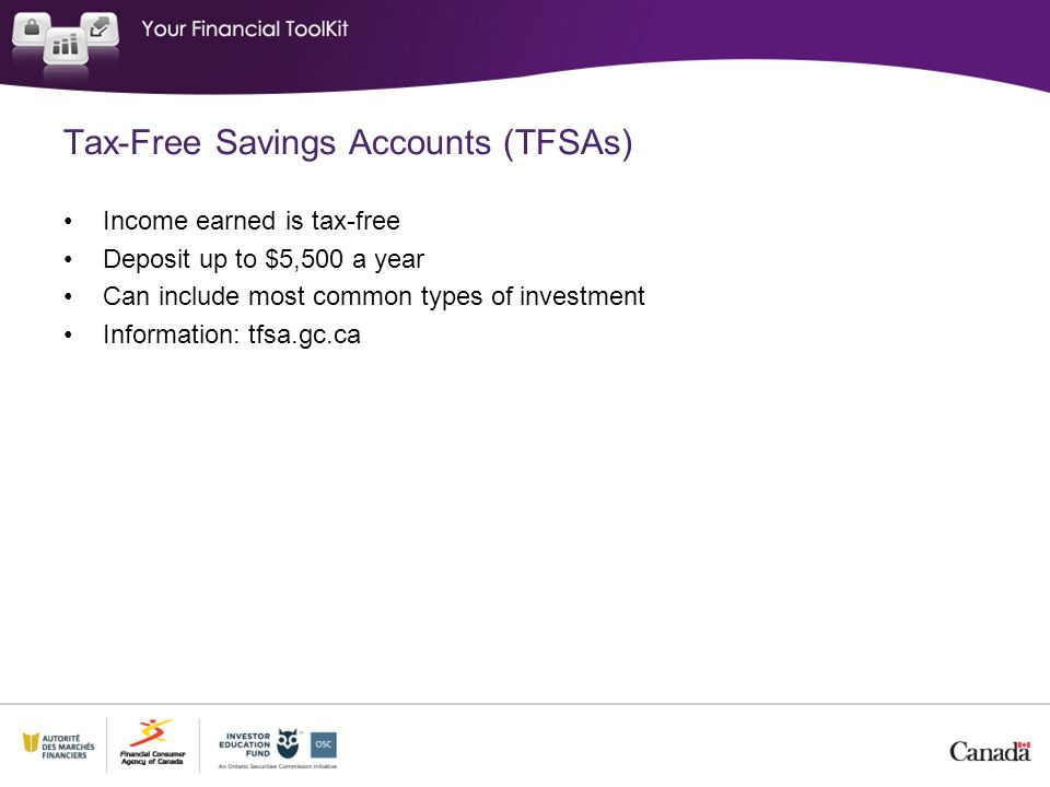 Tax-Free Savings Accounts (TFSAs) Income earned is tax-free Deposit up to $5,500 a year Can include most common types of investment Information: tfsa.gc.ca