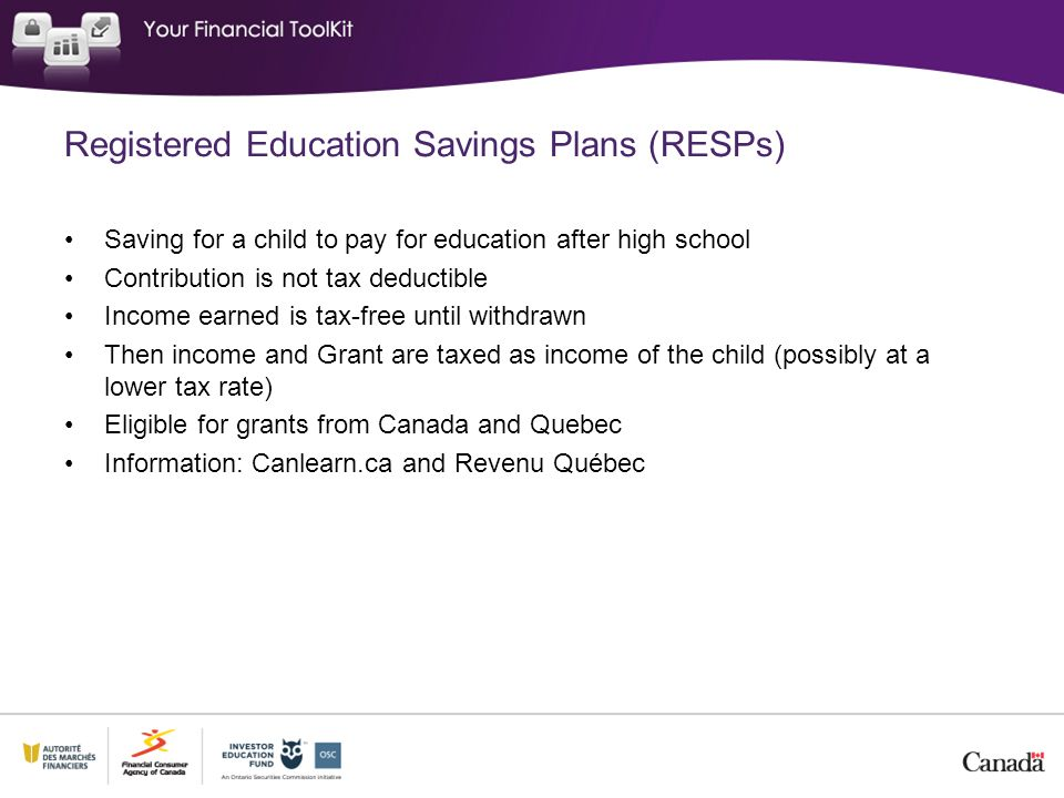 Registered Education Savings Plans (RESPs) Saving for a child to pay for education after high school Contribution is not tax deductible Income earned is tax-free until withdrawn Then income and Grant are taxed as income of the child (possibly at a lower tax rate) Eligible for grants from Canada and Quebec Information: Canlearn.ca and Revenu Québec