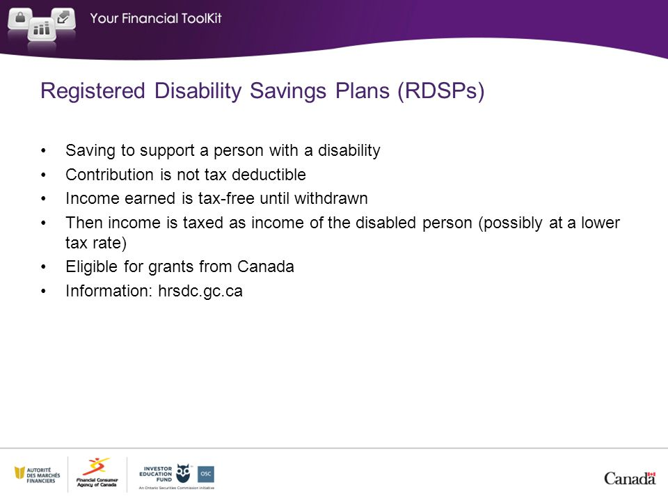 Registered Disability Savings Plans (RDSPs) Saving to support a person with a disability Contribution is not tax deductible Income earned is tax-free until withdrawn Then income is taxed as income of the disabled person (possibly at a lower tax rate) Eligible for grants from Canada Information: hrsdc.gc.ca