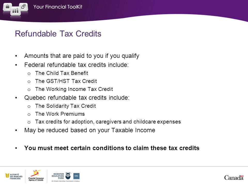 Refundable Tax Credits Amounts that are paid to you if you qualify Federal refundable tax credits include: o The Child Tax Benefit o The GST/HST Tax Credit o The Working Income Tax Credit Quebec refundable tax credits include: o The Solidarity Tax Credit o The Work Premiums o Tax credits for adoption, caregivers and childcare expenses May be reduced based on your Taxable Income You must meet certain conditions to claim these tax credits