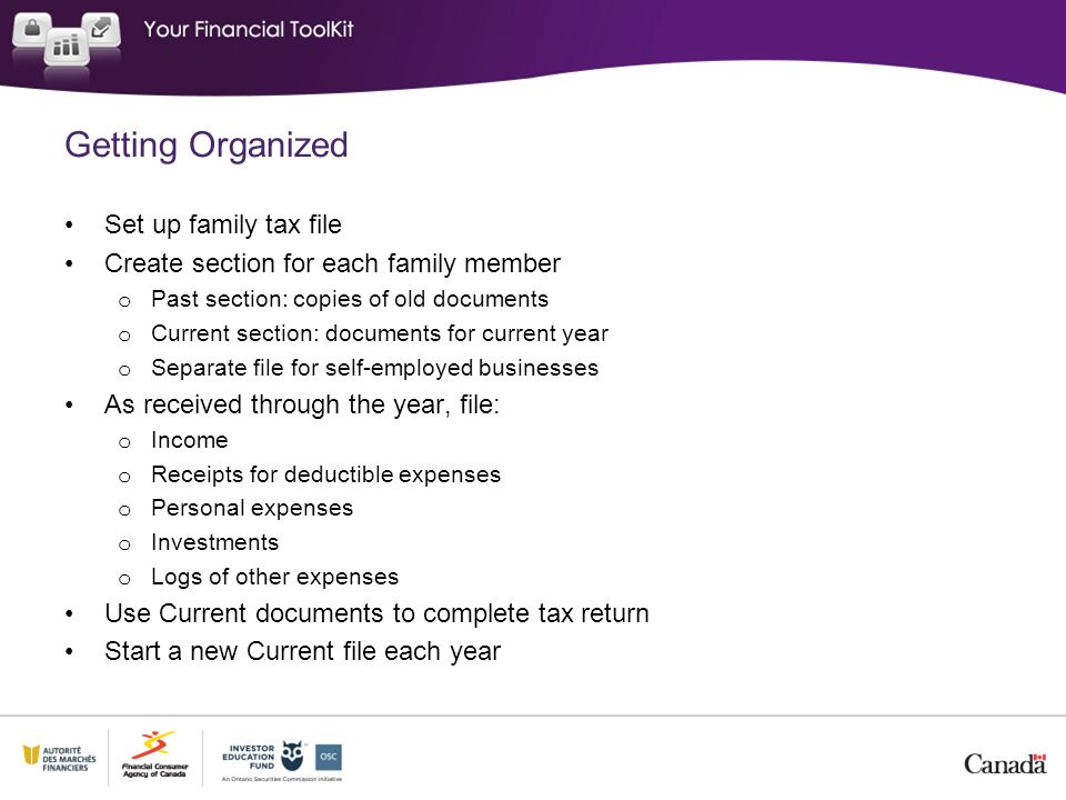 Getting Organized Set up family tax file Create section for each family member o Past section: copies of old documents o Current section: documents for current year o Separate file for self-employed businesses As received through the year, file: o Income o Receipts for deductible expenses o Personal expenses o Investments o Logs of other expenses Use Current documents to complete tax return Start a new Current file each year