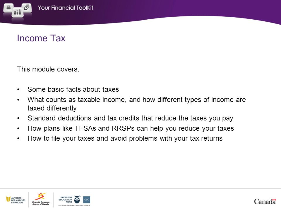 Income Tax This module covers: Some basic facts about taxes What counts as taxable income, and how different types of income are taxed differently Standard deductions and tax credits that reduce the taxes you pay How plans like TFSAs and RRSPs can help you reduce your taxes How to file your taxes and avoid problems with your tax returns