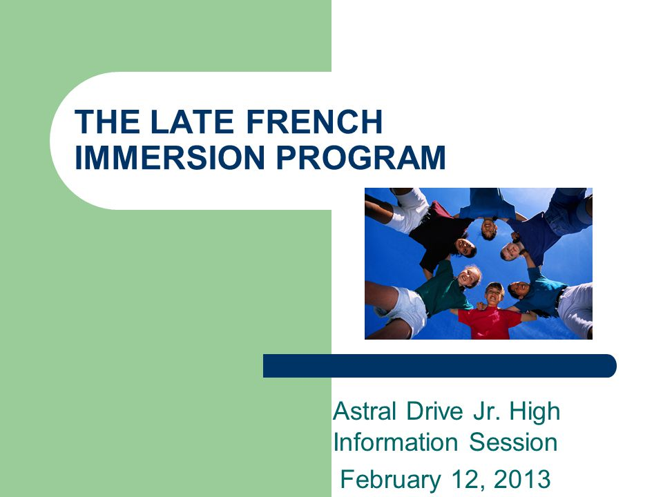 THE LATE FRENCH IMMERSION PROGRAM Astral Drive Jr. High Information Session February 12, 2013