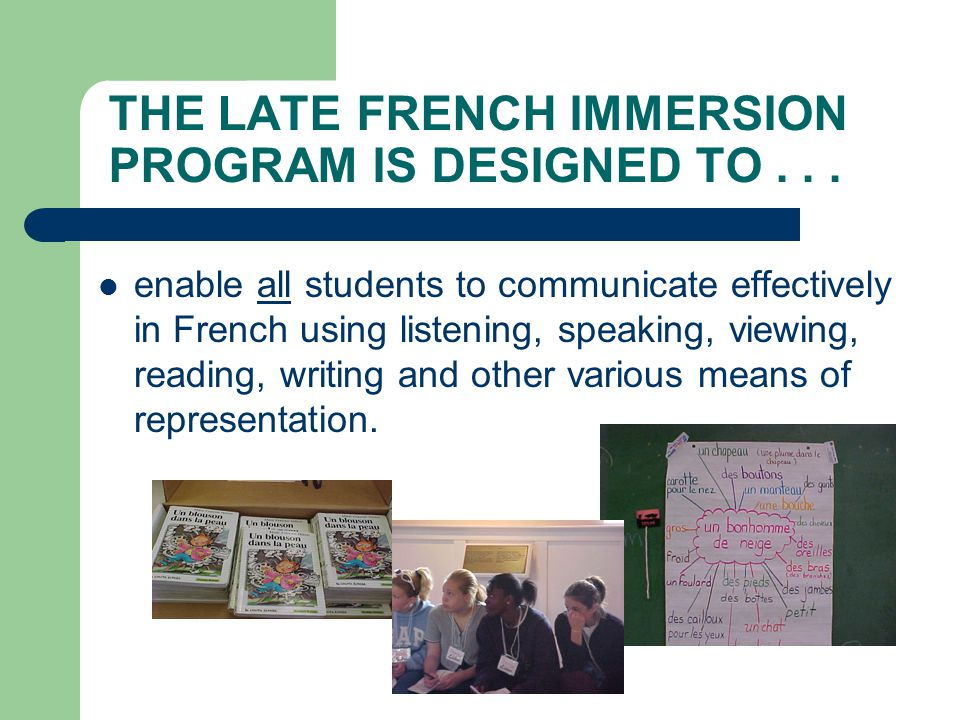THE LATE FRENCH IMMERSION PROGRAM IS DESIGNED TO... enable all students to communicate effectively in French using listening, speaking, viewing, readi