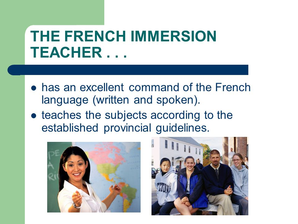 THE FRENCH IMMERSION TEACHER... has an excellent command of the French language (written and spoken). teaches the subjects according to the establishe
