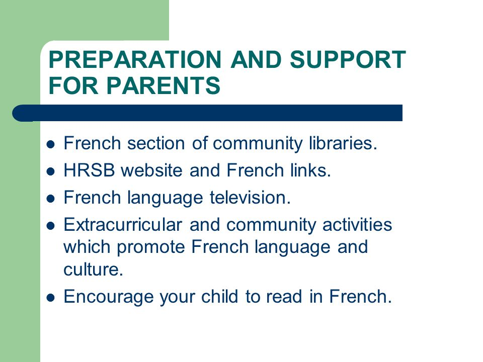 PREPARATION AND SUPPORT FOR PARENTS French section of community libraries. HRSB website and French links. French language television. Extracurricular