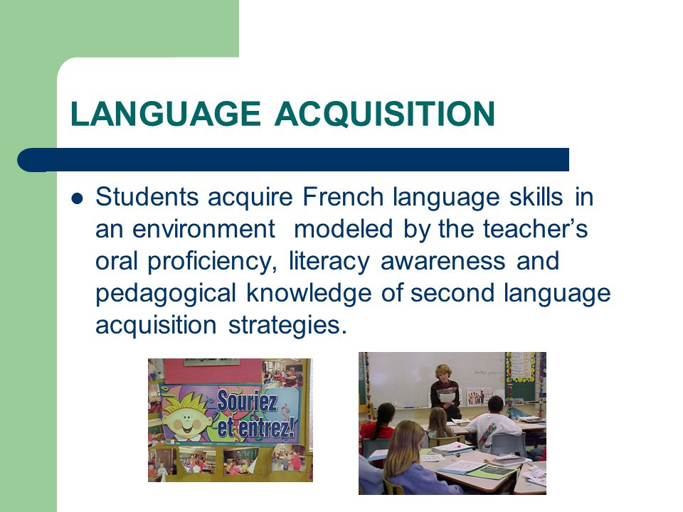 LANGUAGE ACQUISITION Students acquire French language skills in an environment modeled by the teacher's oral proficiency, literacy awareness and pedagogical knowledge of second language acquisition strategies.