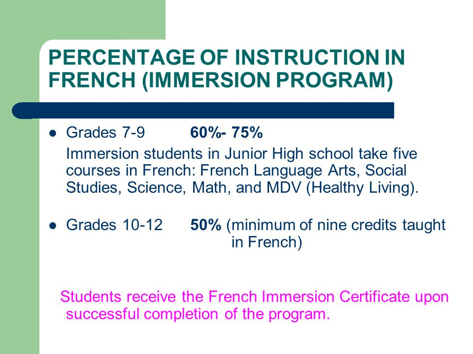PERCENTAGE OF INSTRUCTION IN FRENCH (IMMERSION PROGRAM) Grades 7-9 60%- 75% Immersion students in Junior High school take five courses in French: French Language Arts, Social Studies, Science, Math, and MDV (Healthy Living).