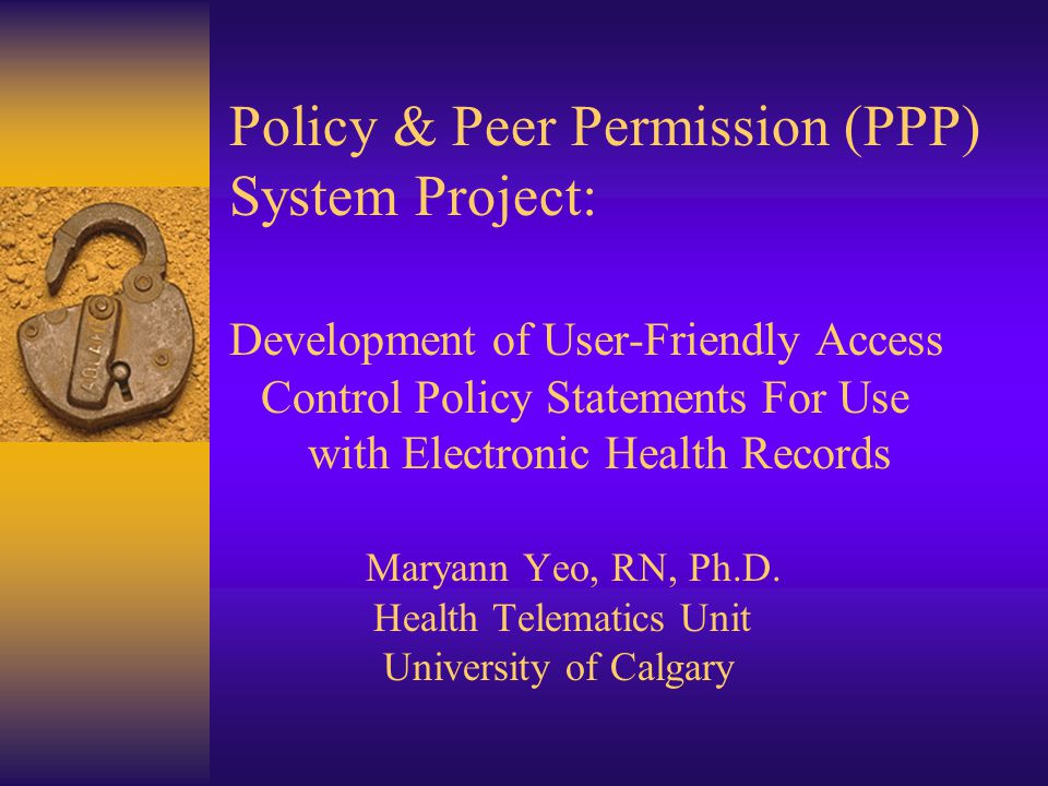 Policy & Peer Permission (PPP) System Project: Development of User-Friendly Access Control Policy Statements For Use with Electronic Health Records Maryann Yeo, RN, Ph.D.