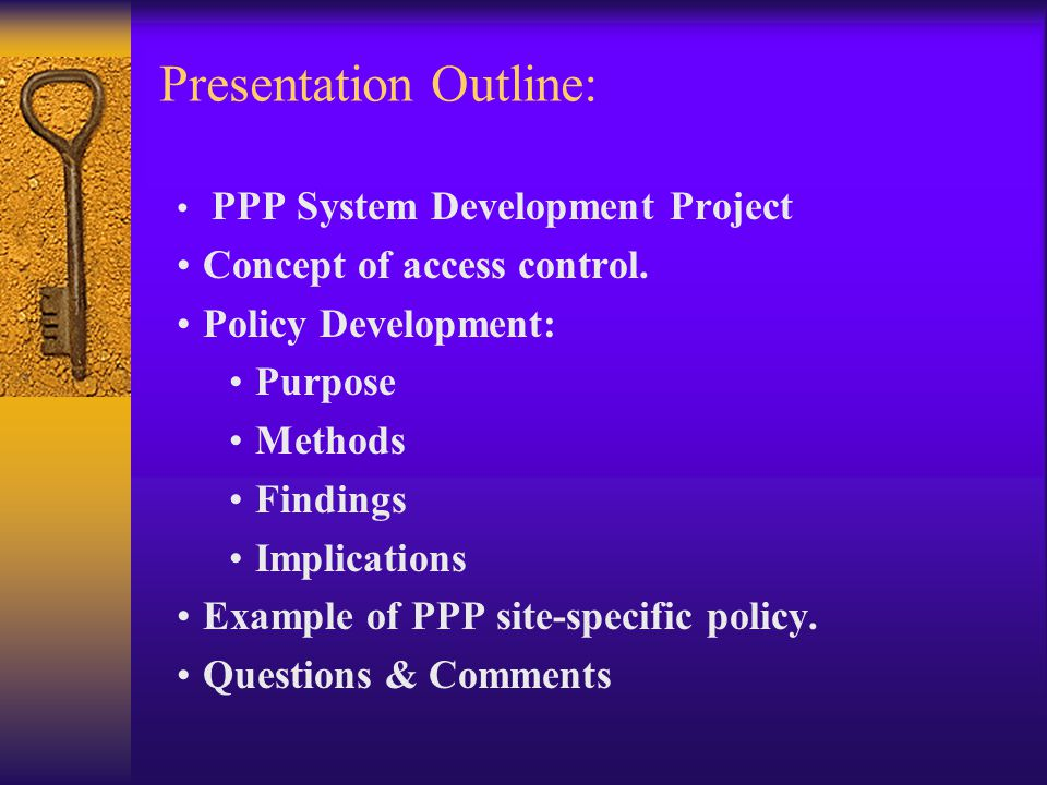 Presentation Outline: PPP System Development Project Concept of access control. Policy Development: Purpose Methods Findings Implications Example of P