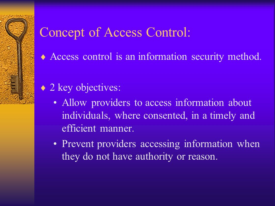 Concept of Access Control:  Access control is an information security method.  2 key objectives: Allow providers to access information about individ