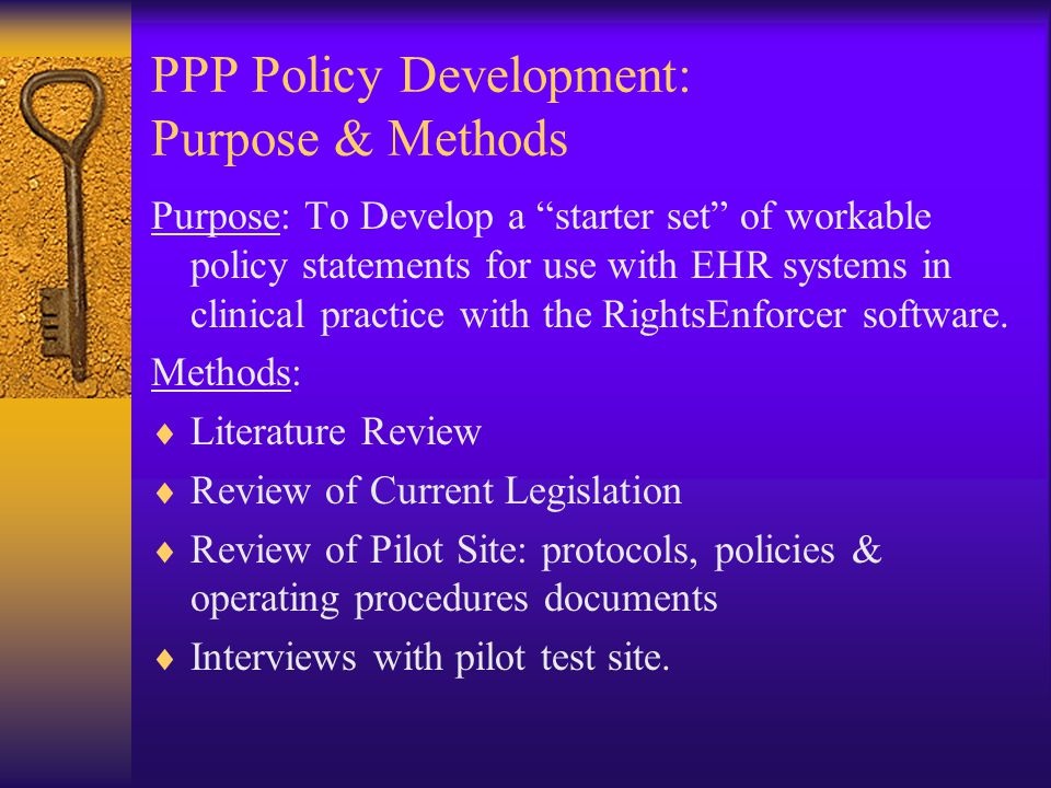 "PPP Policy Development: Purpose & Methods Purpose: To Develop a ""starter set"" of workable policy statements for use with EHR systems in clinical pract"