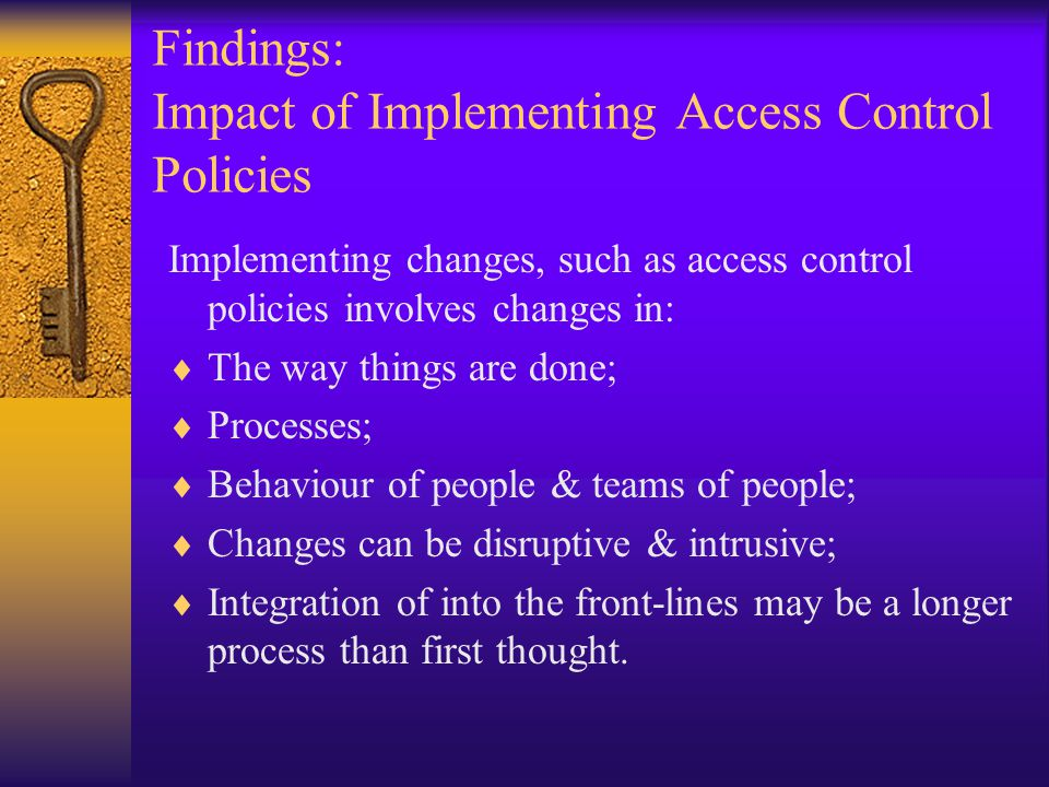 Findings: Impact of Implementing Access Control Policies Implementing changes, such as access control policies involves changes in:  The way things are done;  Processes;  Behaviour of people & teams of people;  Changes can be disruptive & intrusive;  Integration of into the front-lines may be a longer process than first thought.