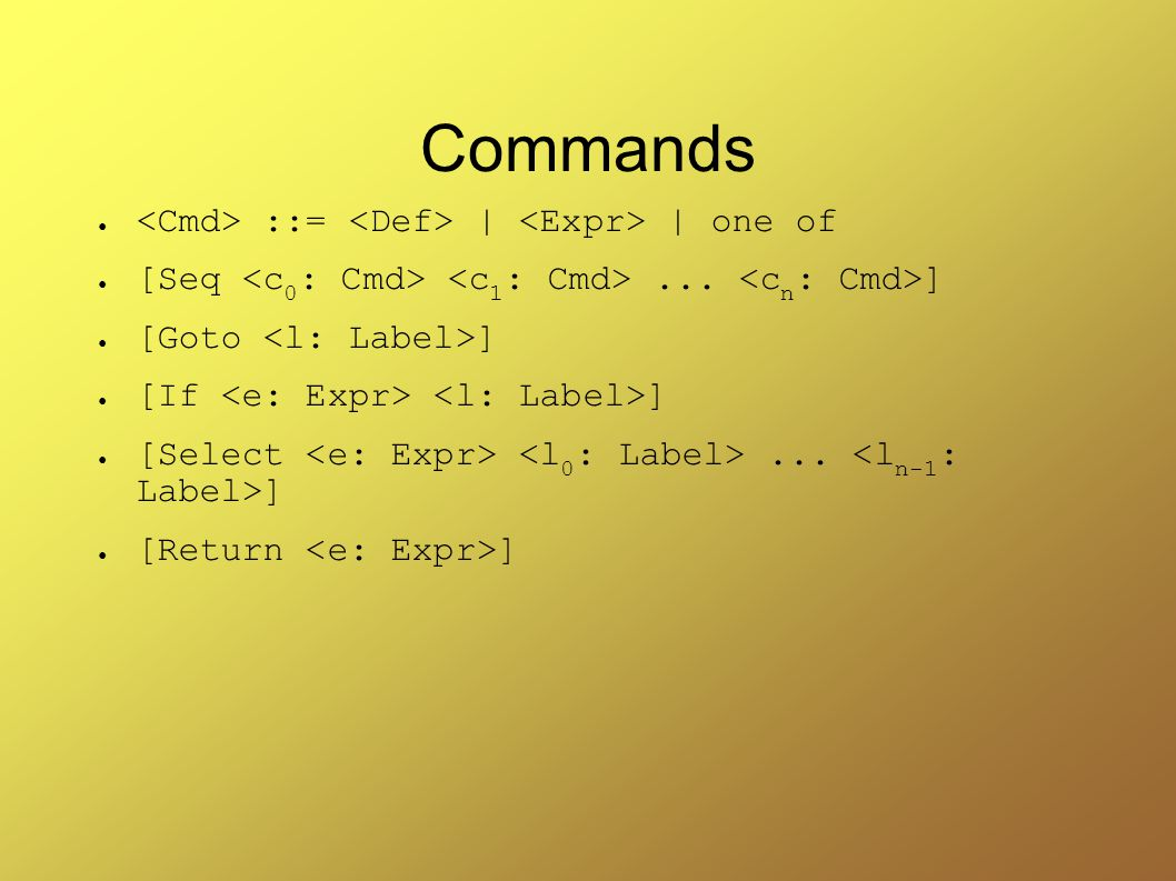 Commands ● ::= | | one of ● [Seq... ] ● [Goto ] ● [If ] ● [Select... ] ● [Return ]