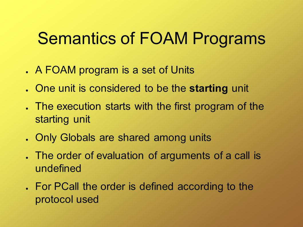 Semantics of FOAM Programs ● A FOAM program is a set of Units ● One unit is considered to be the starting unit ● The execution starts with the first program of the starting unit ● Only Globals are shared among units ● The order of evaluation of arguments of a call is undefined ● For PCall the order is defined according to the protocol used