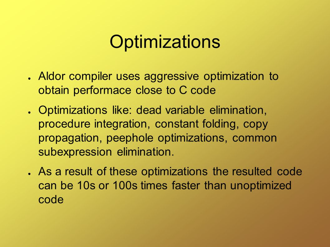 Optimizations ● Aldor compiler uses aggressive optimization to obtain performace close to C code ● Optimizations like: dead variable elimination, procedure integration, constant folding, copy propagation, peephole optimizations, common subexpression elimination.