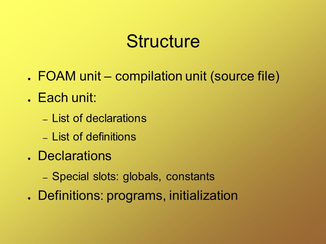 Structure ● FOAM unit – compilation unit (source file) ● Each unit: – List of declarations – List of definitions ● Declarations – Special slots: globals, constants ● Definitions: programs, initialization