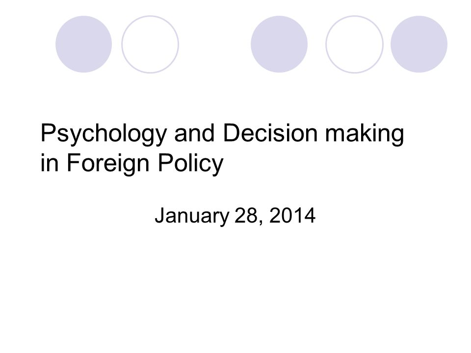 Psychology and Decision making in Foreign Policy January 28, 2014