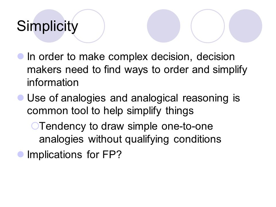 Simplicity In order to make complex decision, decision makers need to find ways to order and simplify information Use of analogies and analogical reasoning is common tool to help simplify things  Tendency to draw simple one-to-one analogies without qualifying conditions Implications for FP