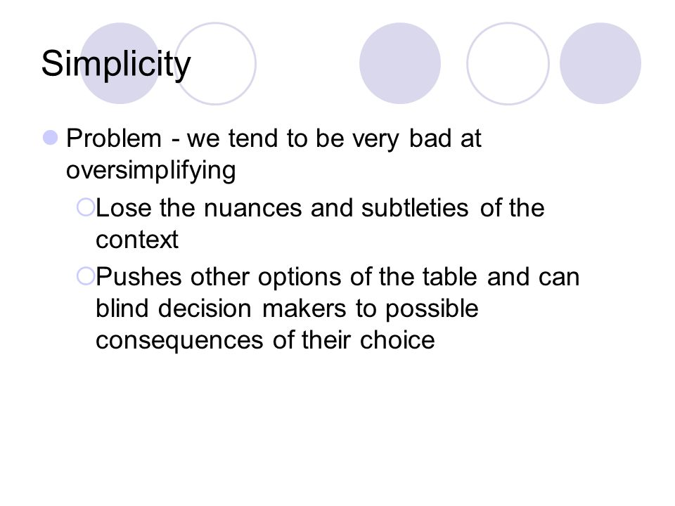 Simplicity Problem - we tend to be very bad at oversimplifying  Lose the nuances and subtleties of the context  Pushes other options of the table and can blind decision makers to possible consequences of their choice