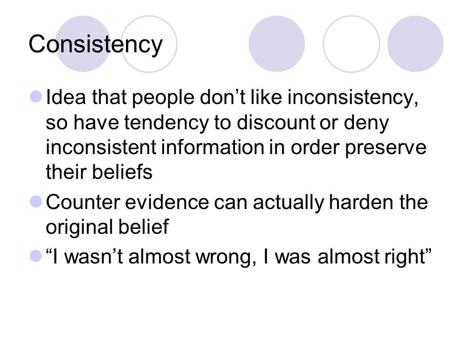 Consistency Idea that people don't like inconsistency, so have tendency to discount or deny inconsistent information in order preserve their beliefs Counter evidence can actually harden the original belief I wasn't almost wrong, I was almost right