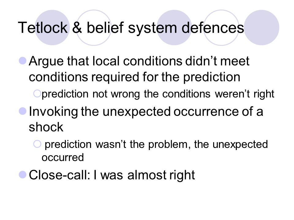 Tetlock & belief system defences Argue that local conditions didn't meet conditions required for the prediction  prediction not wrong the conditions weren't right Invoking the unexpected occurrence of a shock  prediction wasn't the problem, the unexpected occurred Close-call: I was almost right