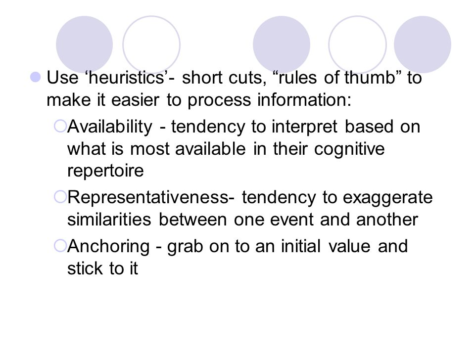 Use 'heuristics'- short cuts, rules of thumb to make it easier to process information:  Availability - tendency to interpret based on what is most available in their cognitive repertoire  Representativeness- tendency to exaggerate similarities between one event and another  Anchoring - grab on to an initial value and stick to it