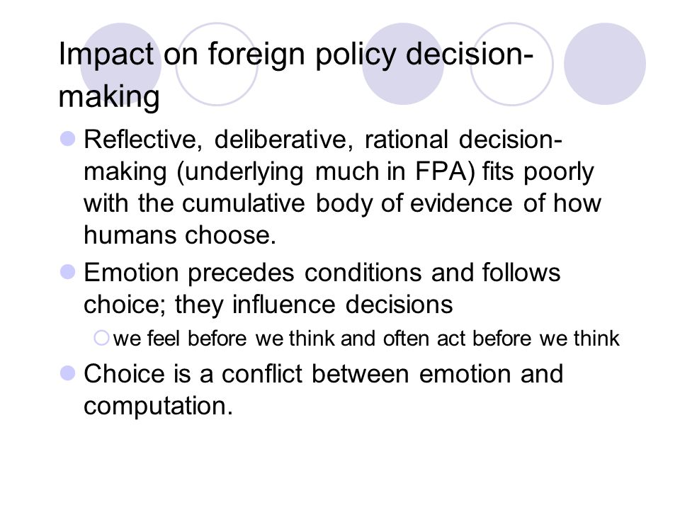 Impact on foreign policy decision- making Reflective, deliberative, rational decision- making (underlying much in FPA) fits poorly with the cumulative body of evidence of how humans choose.