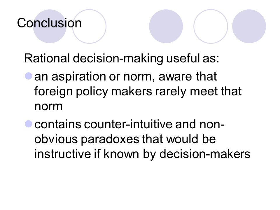 Conclusion Rational decision-making useful as: an aspiration or norm, aware that foreign policy makers rarely meet that norm contains counter-intuitive and non- obvious paradoxes that would be instructive if known by decision-makers