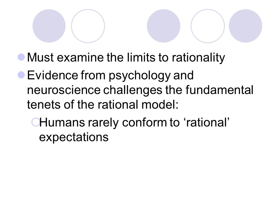 Must examine the limits to rationality Evidence from psychology and neuroscience challenges the fundamental tenets of the rational model:  Humans rarely conform to 'rational' expectations