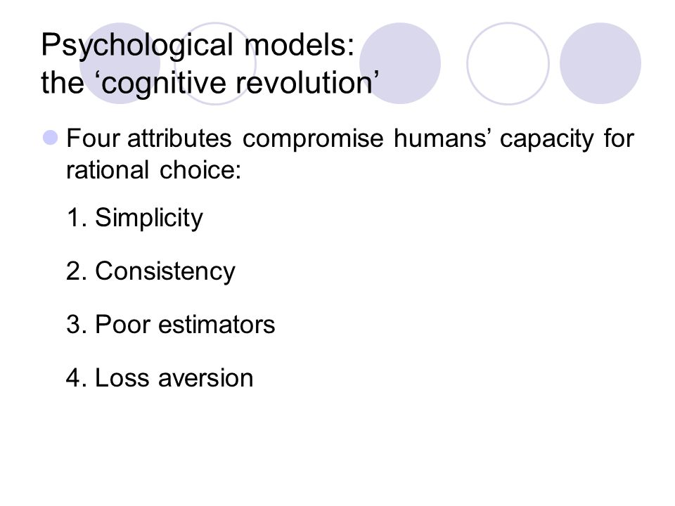 Psychological models: the 'cognitive revolution' Four attributes compromise humans' capacity for rational choice: 1.