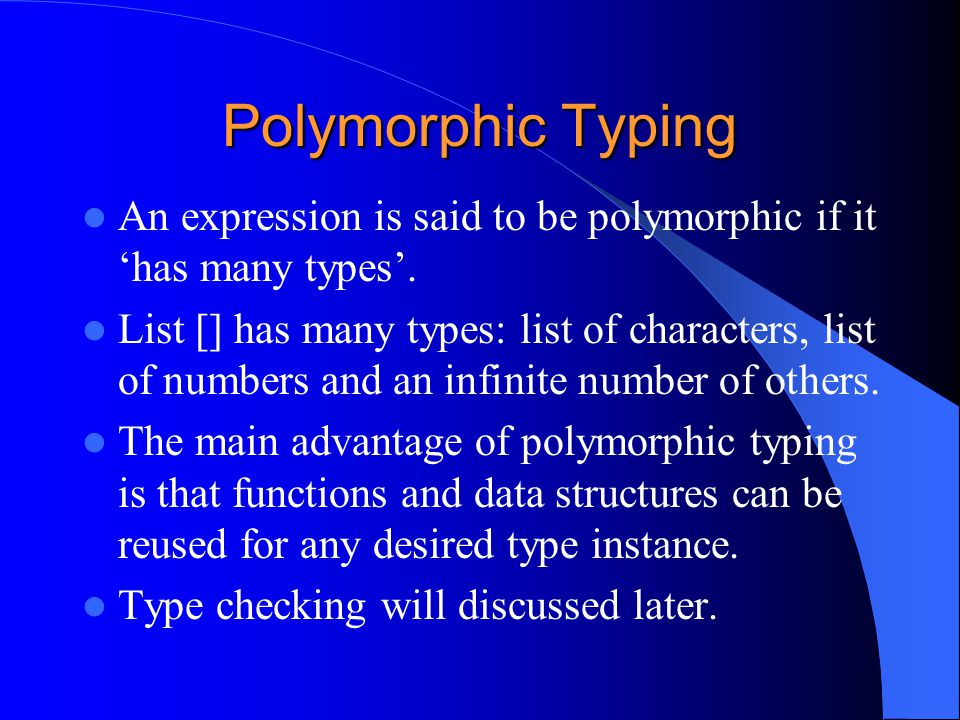 Polymorphic Typing An expression is said to be polymorphic if it 'has many types'. List [] has many types: list of characters, list of numbers and an