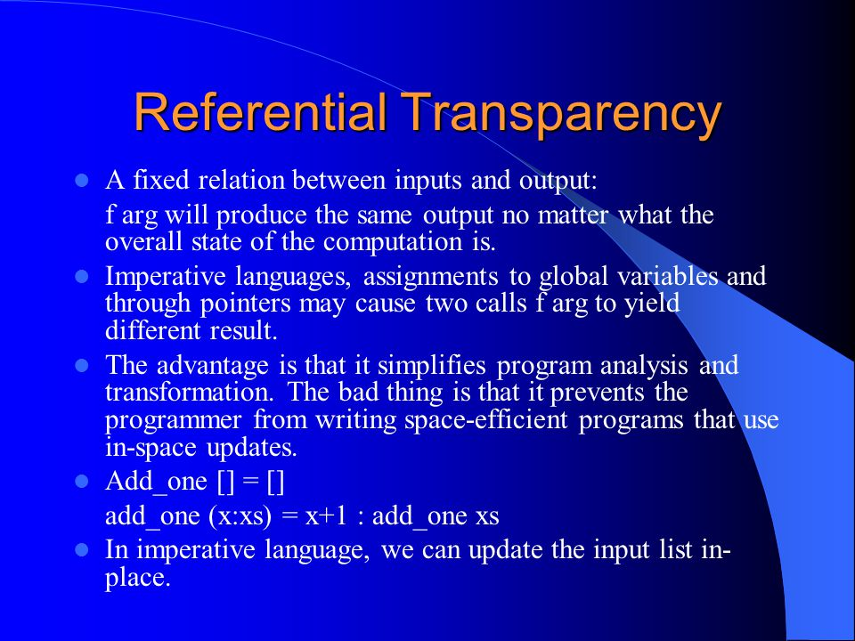 Referential Transparency A fixed relation between inputs and output: f arg will produce the same output no matter what the overall state of the comput