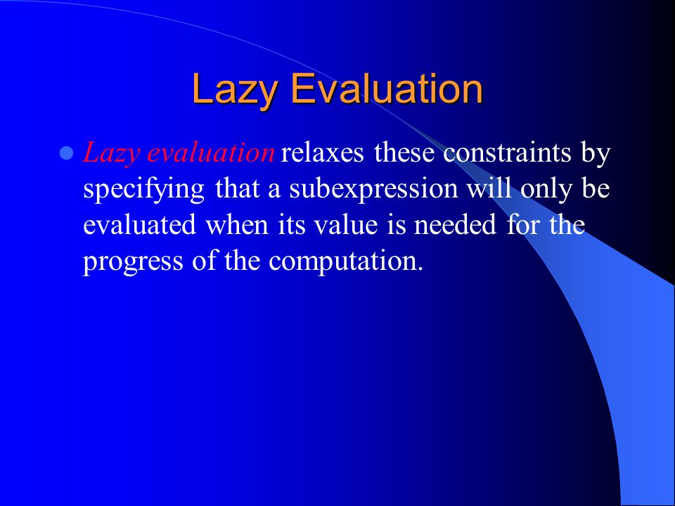 Lazy Evaluation Lazy evaluation relaxes these constraints by specifying that a subexpression will only be evaluated when its value is needed for the progress of the computation.