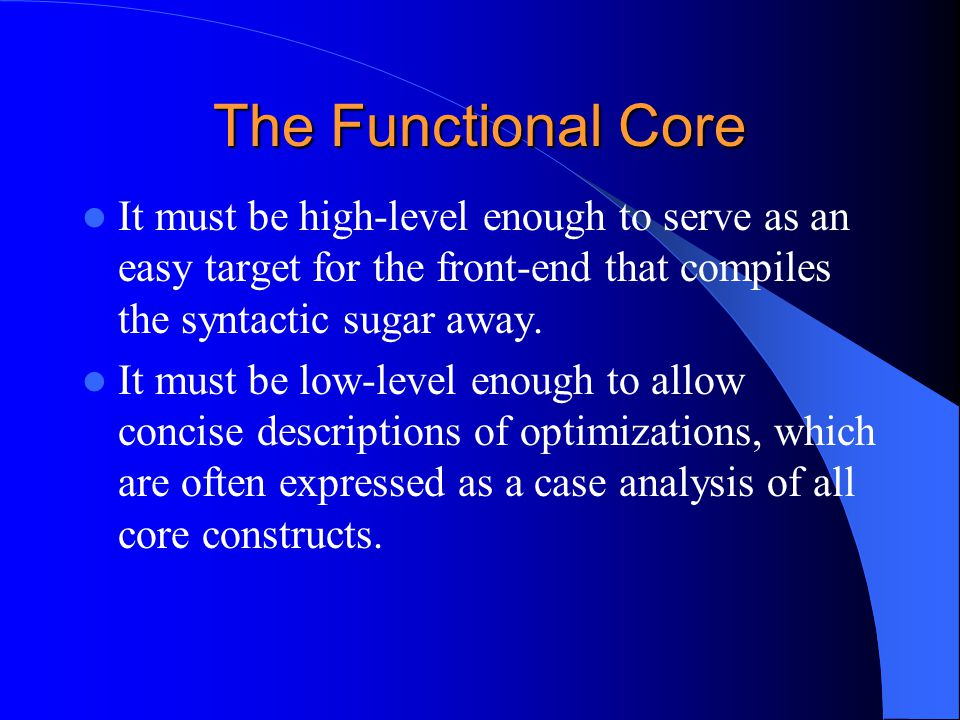 The Functional Core It must be high-level enough to serve as an easy target for the front-end that compiles the syntactic sugar away.