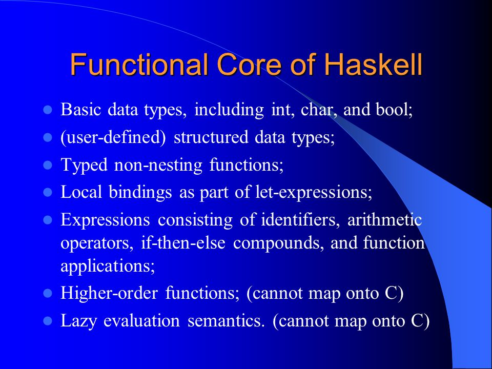 Functional Core of Haskell Basic data types, including int, char, and bool; (user-defined) structured data types; Typed non-nesting functions; Local bindings as part of let-expressions; Expressions consisting of identifiers, arithmetic operators, if-then-else compounds, and function applications; Higher-order functions; (cannot map onto C) Lazy evaluation semantics.