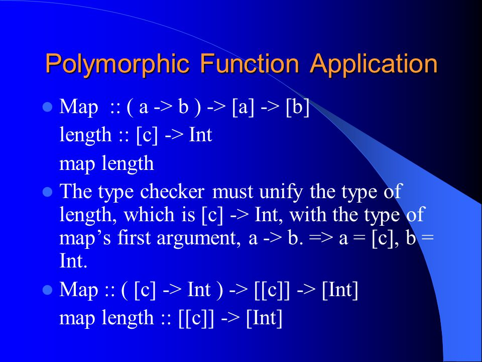 Polymorphic Function Application Map :: ( a -> b ) -> [a] -> [b] length :: [c] -> Int map length The type checker must unify the type of length, which