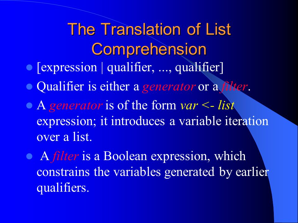 The Translation of List Comprehension [expression | qualifier,..., qualifier] Qualifier is either a generator or a filter.