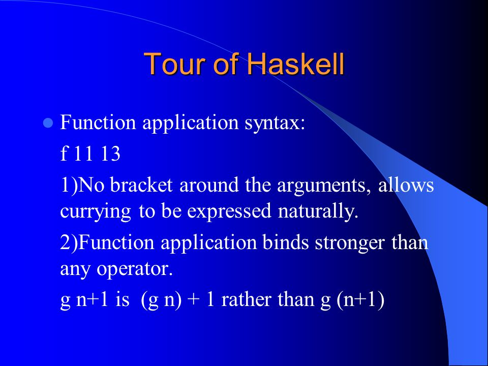 Tour of Haskell Function application syntax: f 11 13 1)No bracket around the arguments, allows currying to be expressed naturally. 2)Function applicat