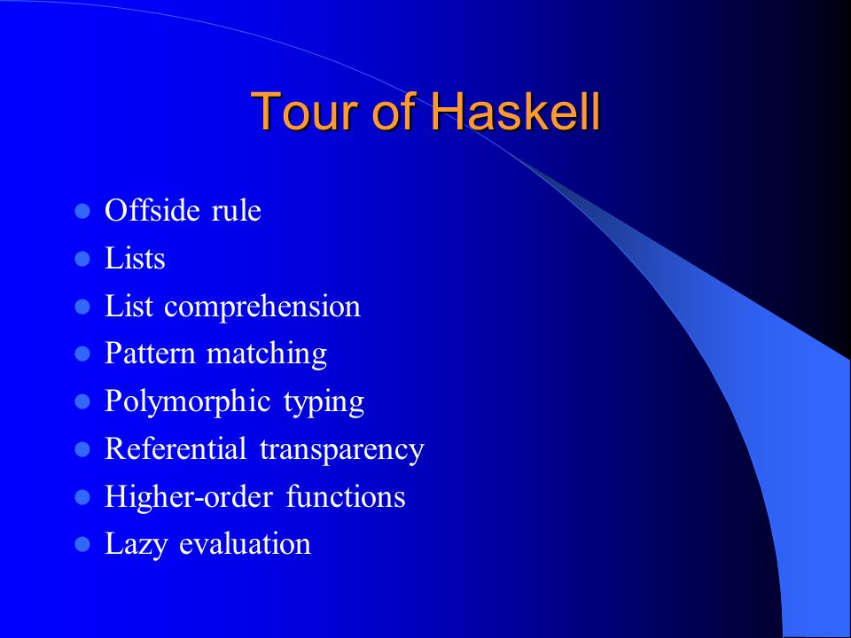 Tour of Haskell Offside rule Lists List comprehension Pattern matching Polymorphic typing Referential transparency Higher-order functions Lazy evaluat
