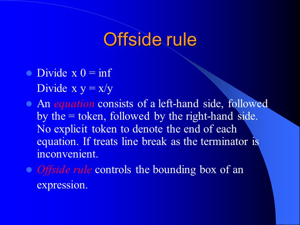 Offside rule Divide x 0 = inf Divide x y = x/y An equation consists of a left-hand side, followed by the = token, followed by the right-hand side. No