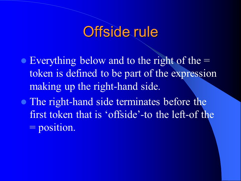 Offside rule Everything below and to the right of the = token is defined to be part of the expression making up the right-hand side. The right-hand si