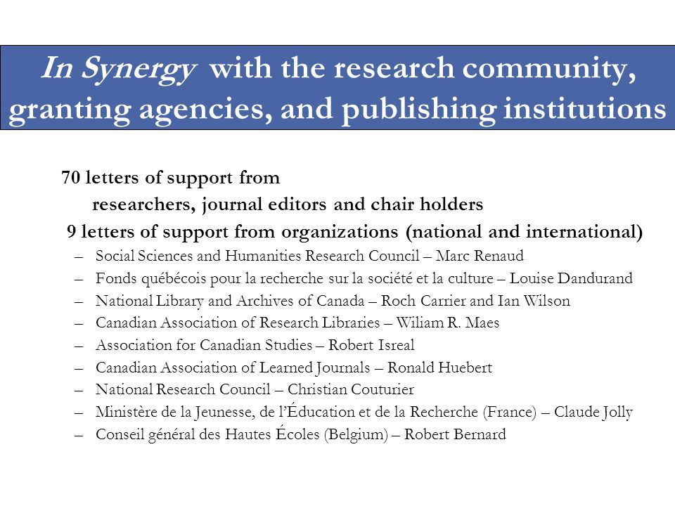 In Synergy with the research community, granting agencies, and publishing institutions 70 letters of support from researchers, journal editors and chair holders 9 letters of support from organizations (national and international) –Social Sciences and Humanities Research Council – Marc Renaud –Fonds québécois pour la recherche sur la société et la culture – Louise Dandurand –National Library and Archives of Canada – Roch Carrier and Ian Wilson –Canadian Association of Research Libraries – Wiliam R.