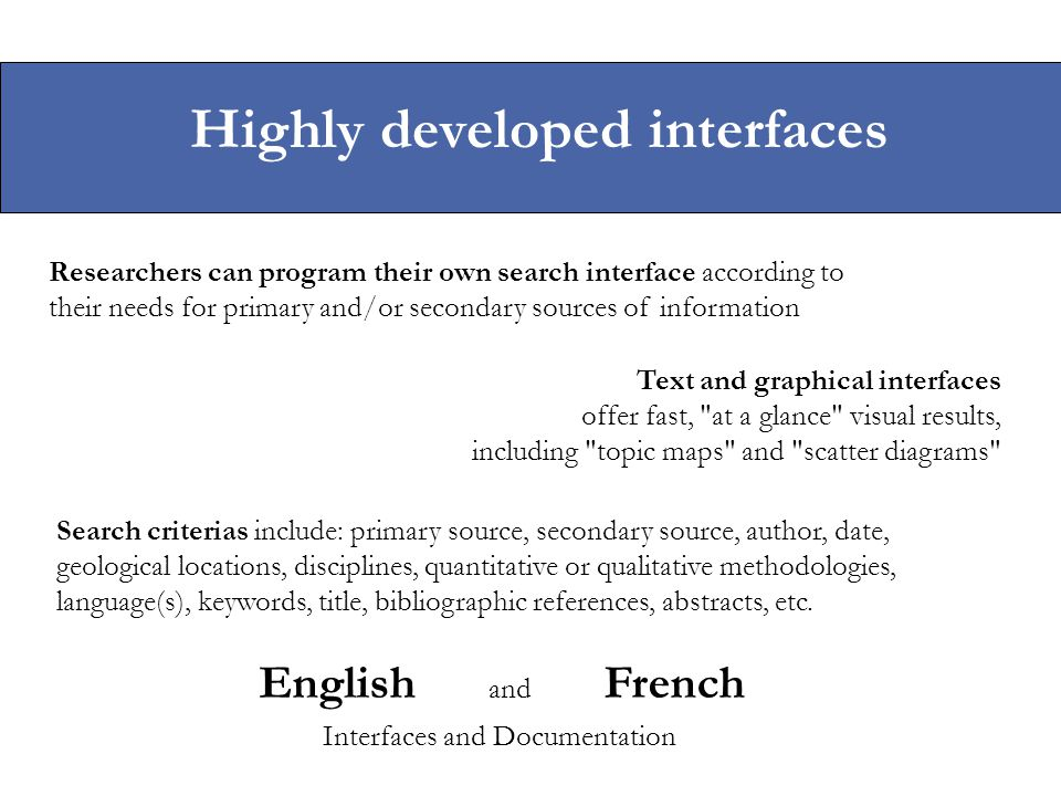Highly developed interfaces Researchers can program their own search interface according to their needs for primary and/or secondary sources of inform