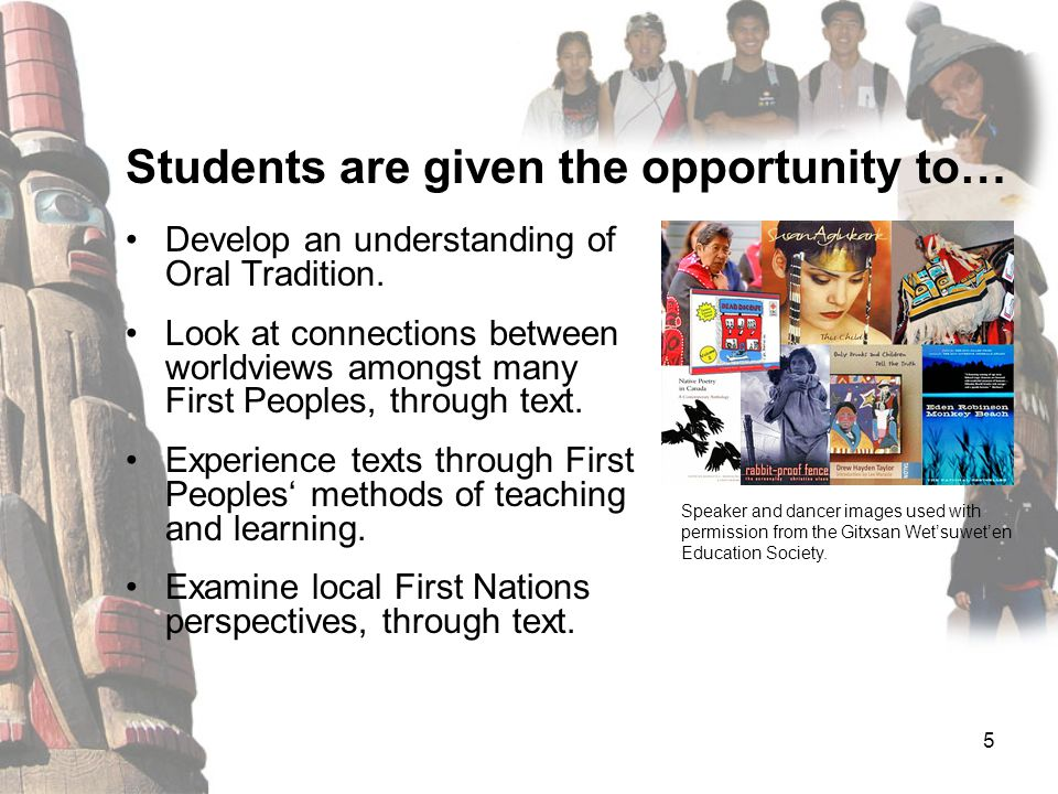 5 Develop an understanding of Oral Tradition. Look at connections between worldviews amongst many First Peoples, through text. Experience texts throug
