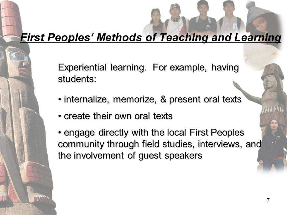 7 First Peoples' Methods of Teaching and Learning Experiential learning. For example, having students: internalize, memorize, & present oral texts int