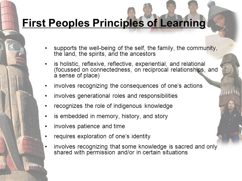 First Peoples Principles of Learning supports the well-being of the self, the family, the community, the land, the spirits, and the ancestors is holis