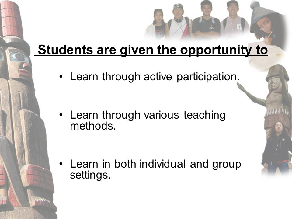 Students are given the opportunity to Learn through active participation. Learn through various teaching methods. Learn in both individual and group s